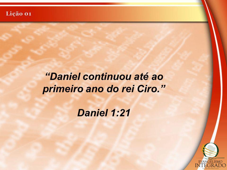 Daniel continuou até ao primeiro ano do rei Ciro. Daniel 1:21