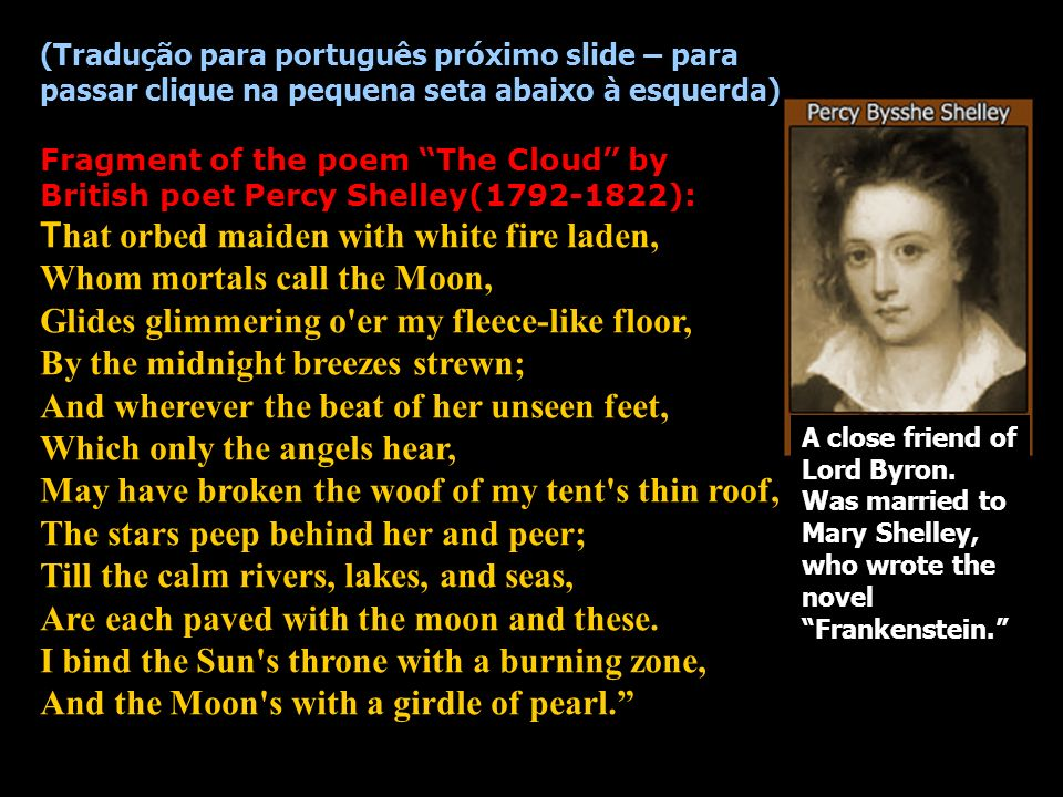 (Tradução para português próximo slide – para passar clique na pequena seta abaixo à esquerda) Fragment of the poem The Cloud by British poet Percy Shelley(1792-1822): T hat orbed maiden with white fire laden, Whom mortals call the Moon, Glides glimmering o er my fleece-like floor, By the midnight breezes strewn; And wherever the beat of her unseen feet, Which only the angels hear, May have broken the woof of my tent s thin roof, The stars peep behind her and peer; Till the calm rivers, lakes, and seas, Are each paved with the moon and these.