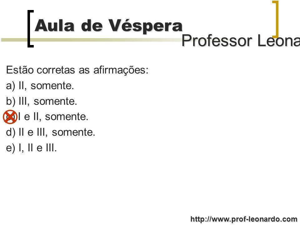 Professor Leonardo Aula de Véspera http://www.prof-leonardo.com Estão corretas as afirmações: a) II, somente.