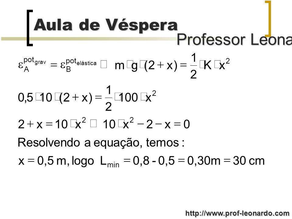 Professor Leonardo Aula de Véspera http://www.prof-leonardo.com cm 30 0,30m 0,5-0,8 L logo m, 0,5x :temos equação, a Resolvendo 0x2x10x x2 x100 2 1 )x2(105,0 xK 2 1 )x2(gm min 22 2 2 pot B A elástica grav