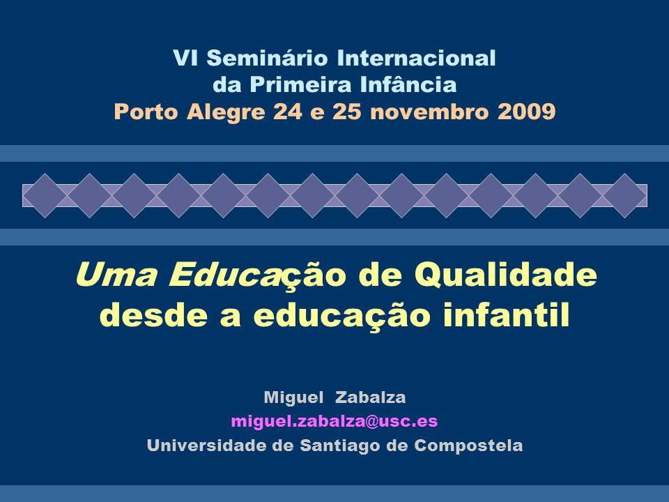VI Seminário Internacional da Primeira Infância Porto Alegre 24 e 25 novembro 2009 Uma Educação de Qualidade desde a educação infantil Miguel Zabalza miguel.zabalza@usc.es Universidade de Santiago de Compostela