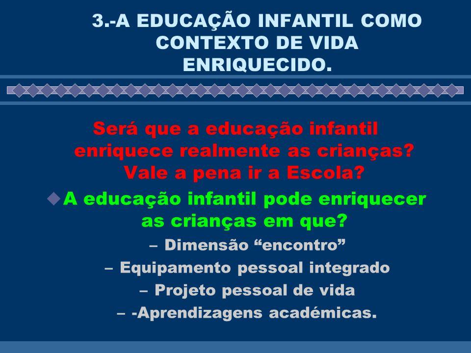3.-A EDUCAÇÃO INFANTIL COMO CONTEXTO DE VIDA ENRIQUECIDO. Será que a educação infantil enriquece realmente as crianças? Vale a pena ir a Escola? A edu