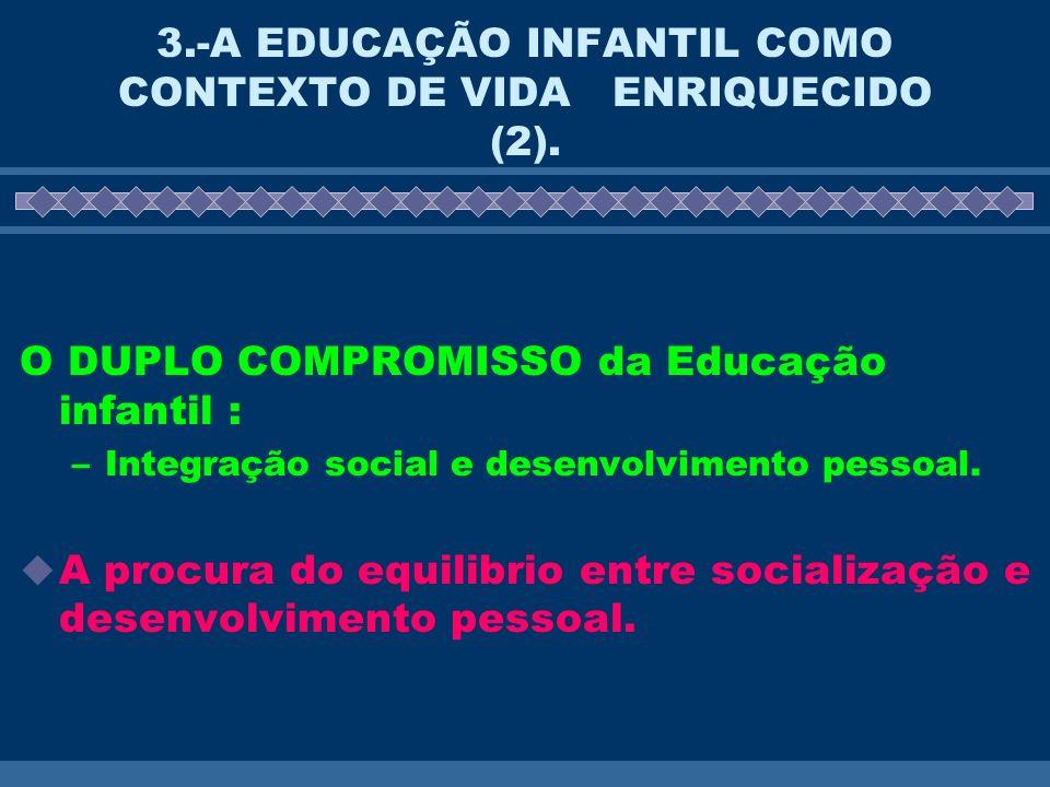 3.-A EDUCAÇÃO INFANTIL COMO CONTEXTO DE VIDA ENRIQUECIDO (2). O DUPLO COMPROMISSO da Educação infantil : –Integração social e desenvolvimento pessoal.