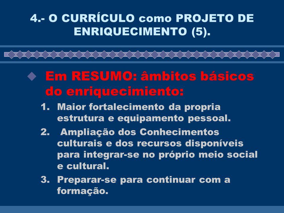 4.- O CURRÍCULO como PROJETO DE ENRIQUECIMENTO (5). Em RESUMO: âmbitos básicos do enriquecimiento: 1.Maior fortalecimento da propria estrutura e equip