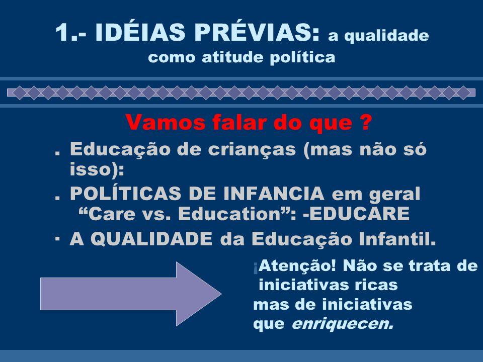 1.- IDÉIAS PRÉVIAS: a qualidade como atitude política Vamos falar do que ?.Educação de crianças (mas não só isso):.POLÍTICAS DE INFANCIA em geral Care vs.