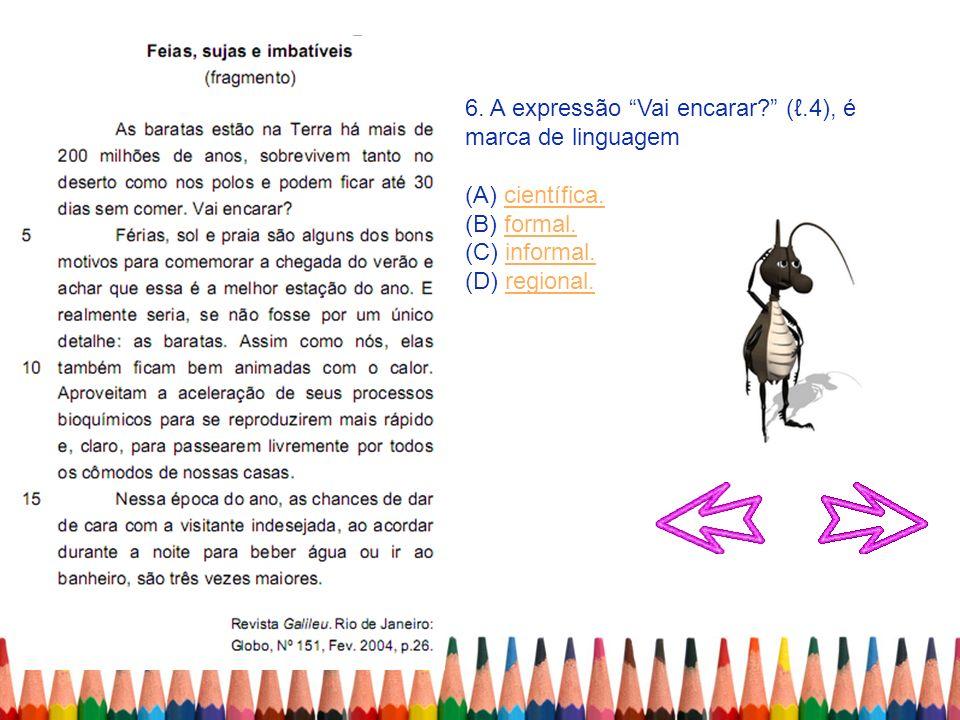 6. A expressão Vai encarar? (.4), é marca de linguagem (A) científica.científica. (B) formal.formal. (C) informal.informal. (D) regional.regional.