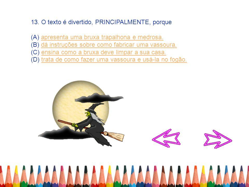 13. O texto é divertido, PRINCIPALMENTE, porque (A) apresenta uma bruxa trapalhona e medrosa.apresenta uma bruxa trapalhona e medrosa. (B) dá instruçõ
