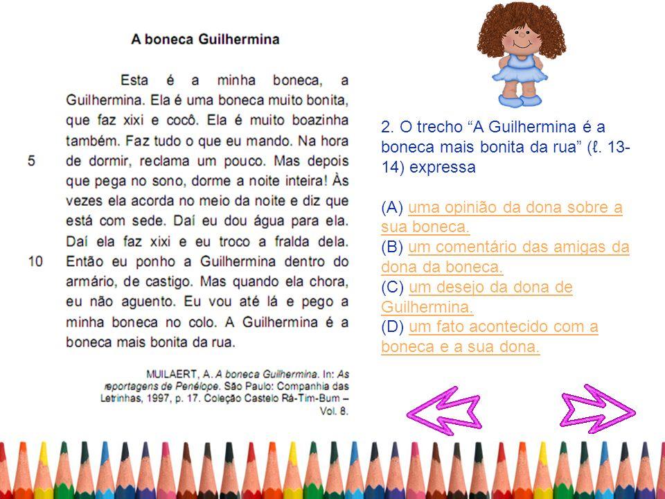 2. O trecho A Guilhermina é a boneca mais bonita da rua (. 13- 14) expressa (A) uma opinião da dona sobre a sua boneca.uma opinião da dona sobre a sua