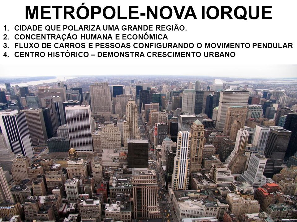 METRÓPOLE-NOVA IORQUE 1.CIDADE QUE POLARIZA UMA GRANDE REGIÃO. 2.CONCENTRAÇÃO HUMANA E ECONÔMICA 3.FLUXO DE CARROS E PESSOAS CONFIGURANDO O MOVIMENTO