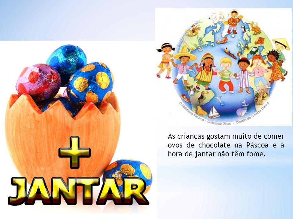 As crianças gostam muito de comer ovos de chocolate na Páscoa e à hora de jantar não têm fome.