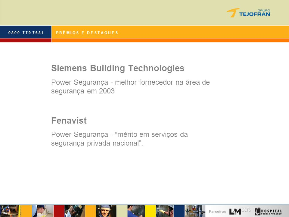 0 8 0 0 7 7 0 7 6 8 1P R Ê M I O S E D E S T A Q U E S Siemens Building Technologies Power Segurança - melhor fornecedor na área de segurança em 2003 Fenavist Power Segurança - mérito em serviços da segurança privada nacional.