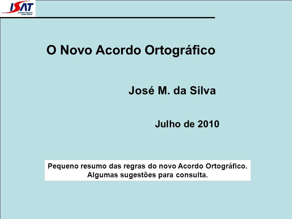 O Novo Acordo Ortográfico José M. da Silva Julho de 2010 Pequeno resumo das regras do novo Acordo Ortográfico. Algumas sugestões para consulta.