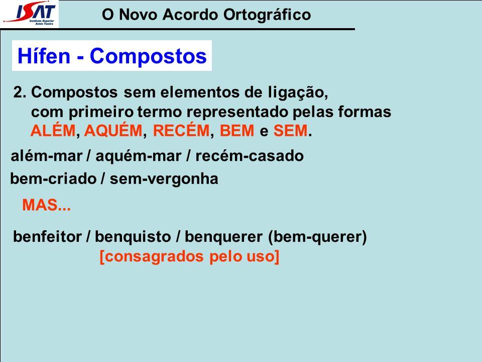 O Novo Acordo Ortográfico 2. Compostos sem elementos de ligação, com primeiro termo representado pelas formas ALÉM, AQUÉM, RECÉM, BEM e SEM. além-mar