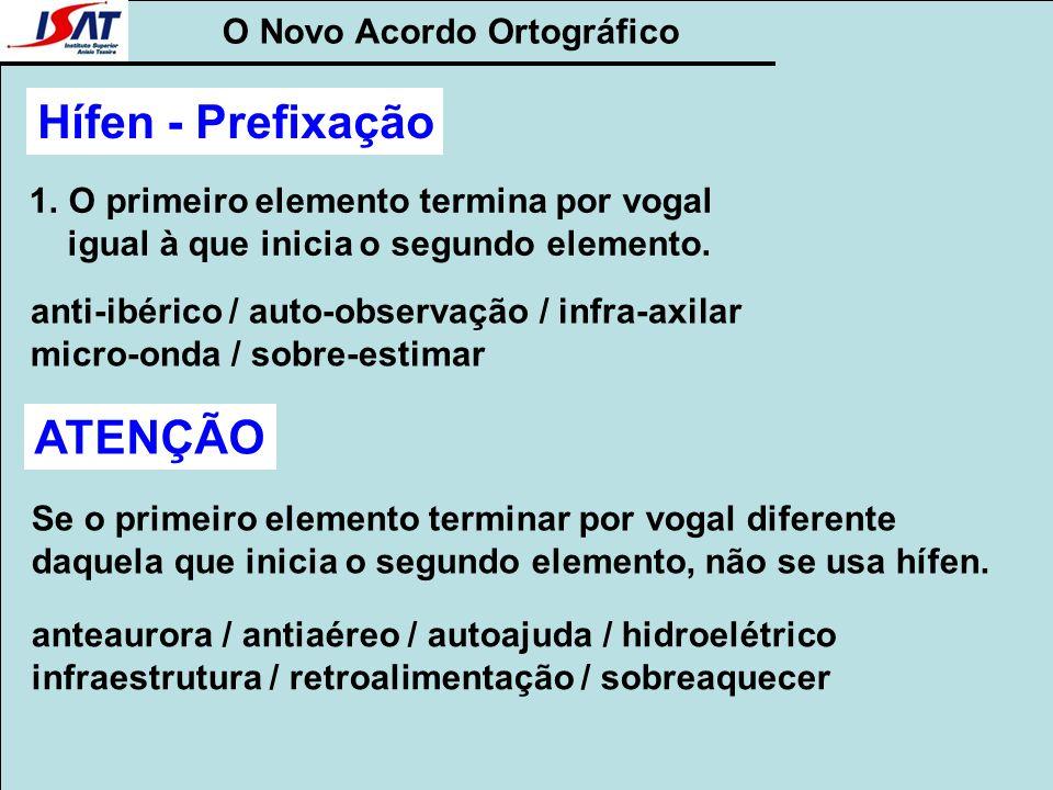O Novo Acordo Ortográfico Hífen - Prefixação 1.O primeiro elemento termina por vogal igual à que inicia o segundo elemento. anti-ibérico / auto-observ
