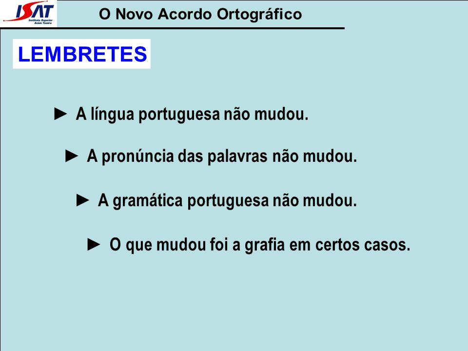 O Novo Acordo Ortográfico LEMBRETES A língua portuguesa não mudou. A pronúncia das palavras não mudou. A gramática portuguesa não mudou. O que mudou f