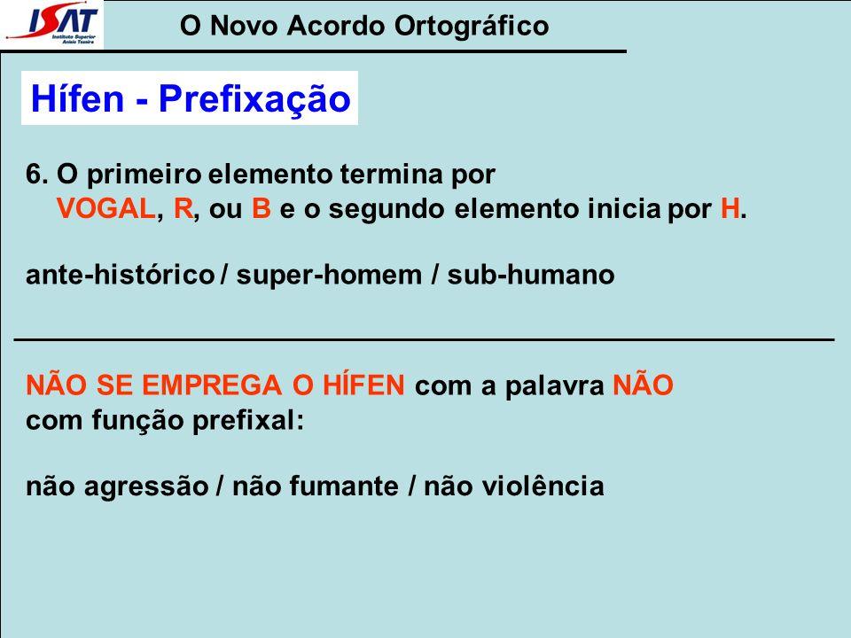 O Novo Acordo Ortográfico Hífen - Prefixação 6. O primeiro elemento termina por VOGAL, R, ou B e o segundo elemento inicia por H. ante-histórico / sup