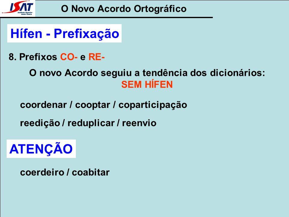 O Novo Acordo Ortográfico Hífen - Prefixação 8. Prefixos CO- e RE- O novo Acordo seguiu a tendência dos dicionários: SEM HÍFEN coordenar / cooptar / c