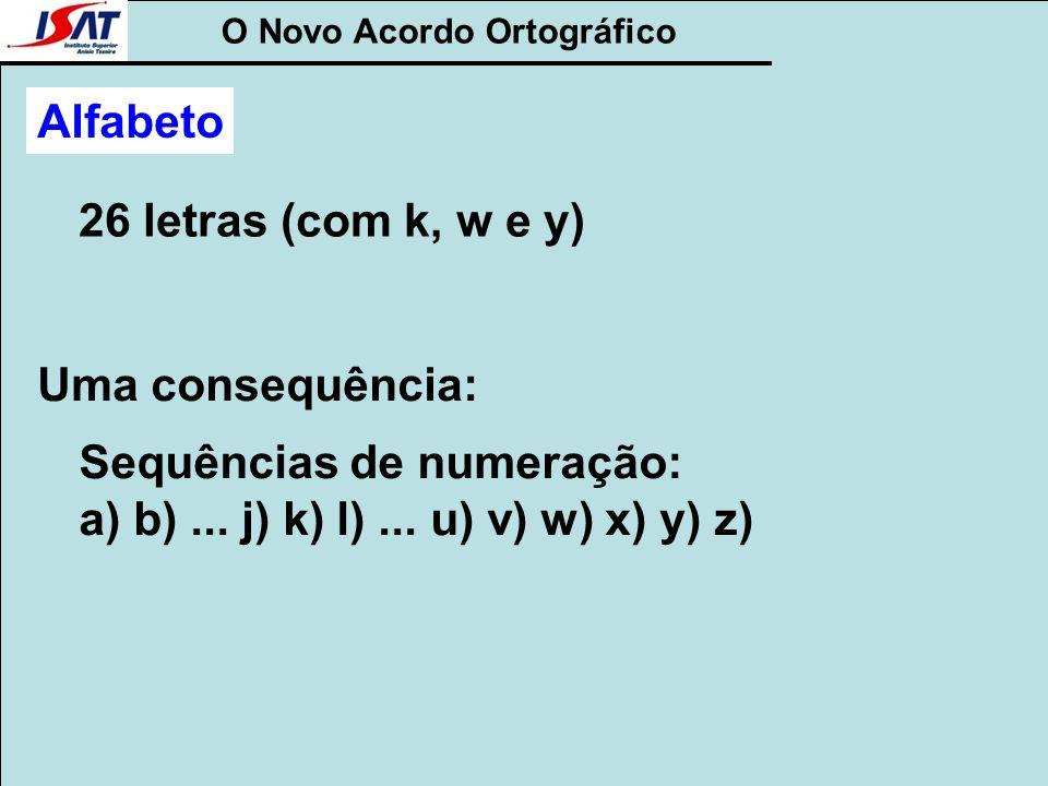 O Novo Acordo Ortográfico Alfabeto 26 letras (com k, w e y) Uma consequência: Sequências de numeração: a) b)... j) k) l)... u) v) w) x) y) z)