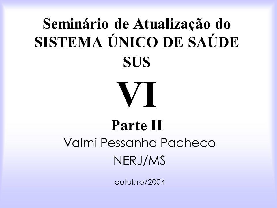 Seminário de Atualização do SISTEMA ÚNICO DE SAÚDE SUS VI Parte II Valmi Pessanha Pacheco NERJ/MS outubro/2004
