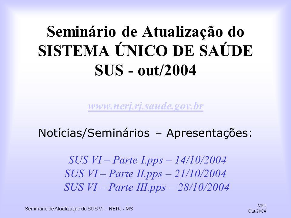 Seminário de Atualização do SUS VI – NERJ - MS VP2 Out/2004 Seminário de Atualização do SISTEMA ÚNICO DE SAÚDE SUS - out/2004 www.nerj.rj.saude.gov.br
