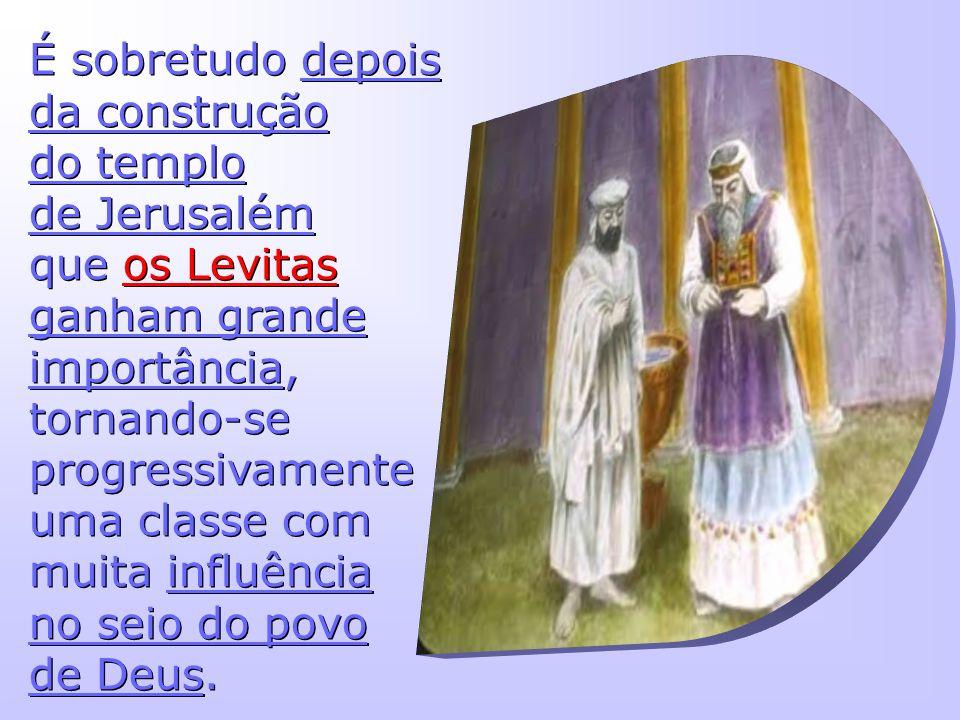 É sobretudo depois da construção do templo de Jerusalém que os Levitas ganham grande importância, tornando-se progressivamente uma classe com muita in