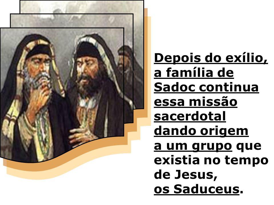 Depois do exílio, a família de Sadoc continua essa missão sacerdotal dando origem a um grupo que existia no tempo de Jesus, os Saduceus.