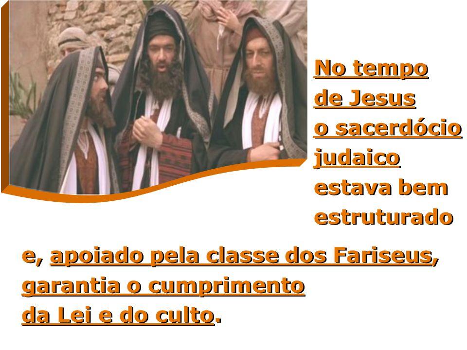No tempo de Jesus o sacerdócio judaico estava bem estruturado e, apoiado pela classe dos Fariseus, garantia o cumprimento da Lei e do culto.