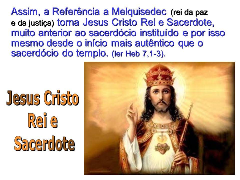 Assim, a Referência a Melquisedec (rei da paz e da justiça) torna Jesus Cristo Rei e Sacerdote, muito anterior ao sacerdócio instituído e por isso mes