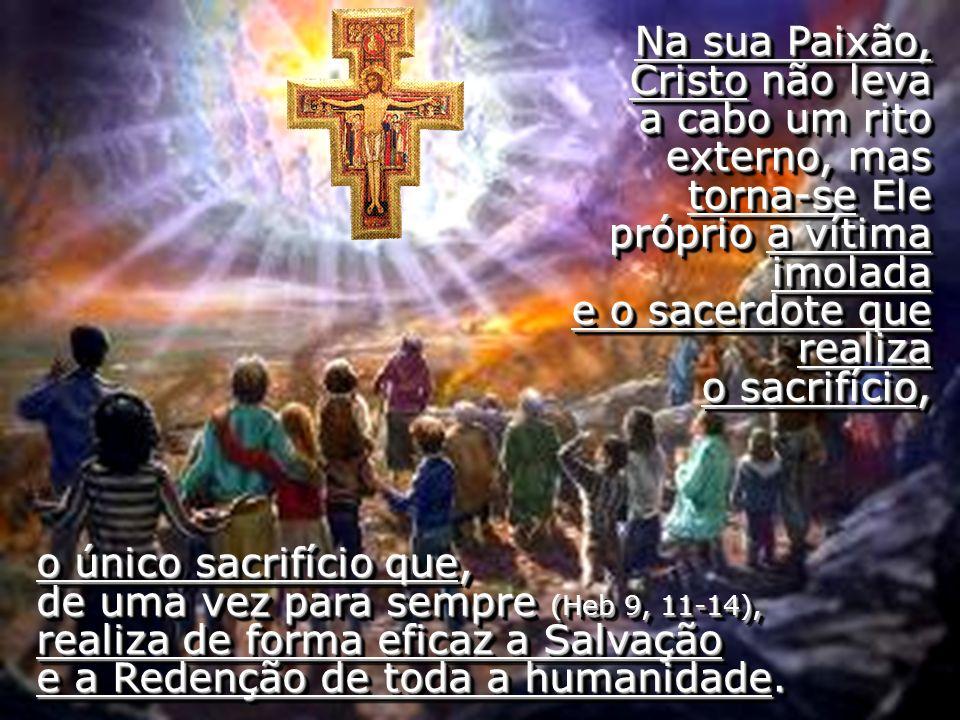 o único sacrifício que, de uma vez para sempre (Heb 9, 11-14), realiza de forma eficaz a Salvação e a Redenção de toda a humanidade. Na sua Paixão, Cr