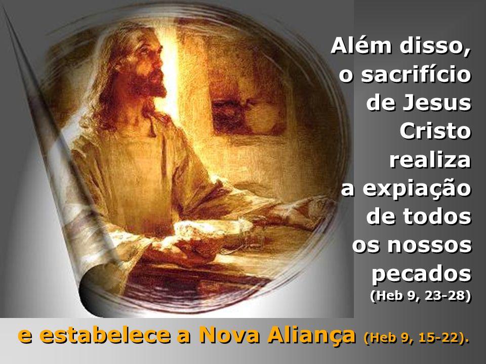 Além disso, o sacrifício de Jesus Cristo realiza a expiação de todos os nossos pecados (Heb 9, 23-28) e estabelece a Nova Aliança (Heb 9, 15-22). e es