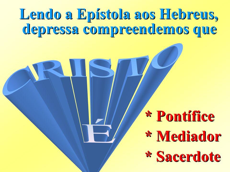 Lendo a Epístola aos Hebreus, depressa compreendemos que * Pontífice * Mediador * Sacerdote * Pontífice * Mediador * Sacerdote