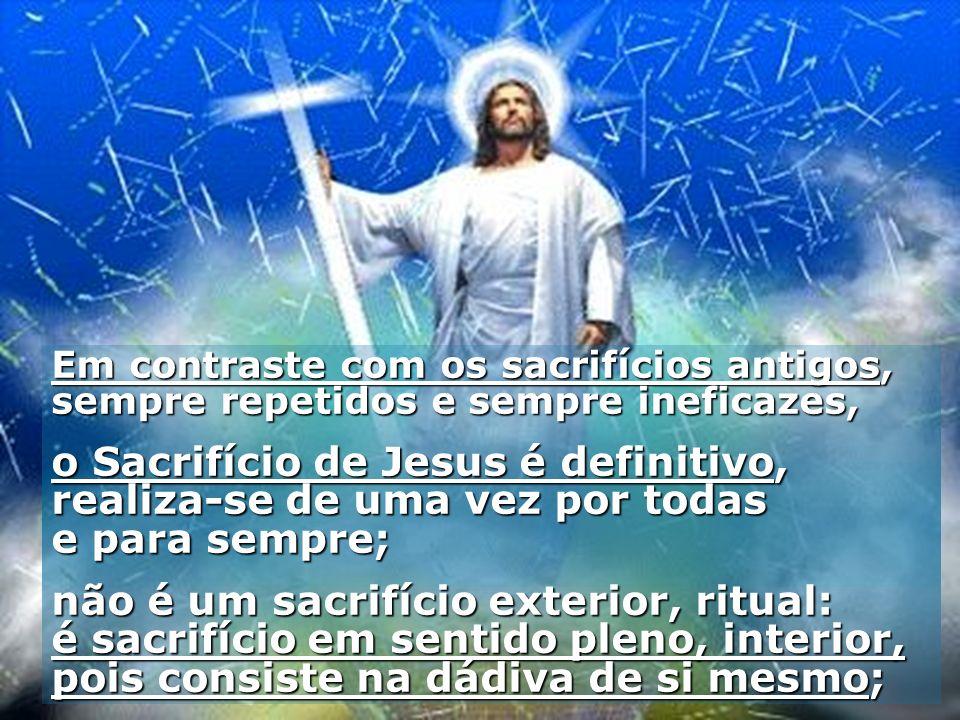 Em contraste com os sacrifícios antigos, sempre repetidos e sempre ineficazes, o Sacrifício de Jesus é definitivo, realiza-se de uma vez por todas e p