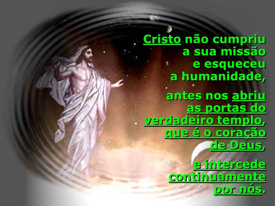 Cristo não cumpriu a sua missão e esqueceu a humanidade, antes nos abriu as portas do verdadeiro templo, que é o coração de Deus, e intercede continua