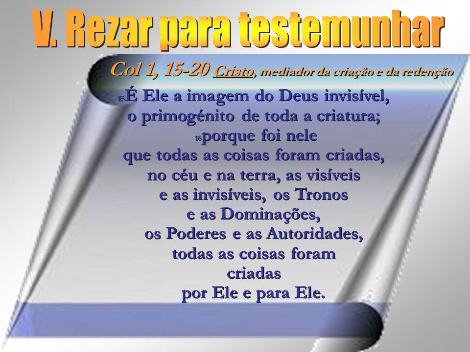 15 É Ele a imagem do Deus invisível, o primogénito de toda a criatura; 16 porque foi nele que todas as coisas foram criadas, no céu e na terra, as vis