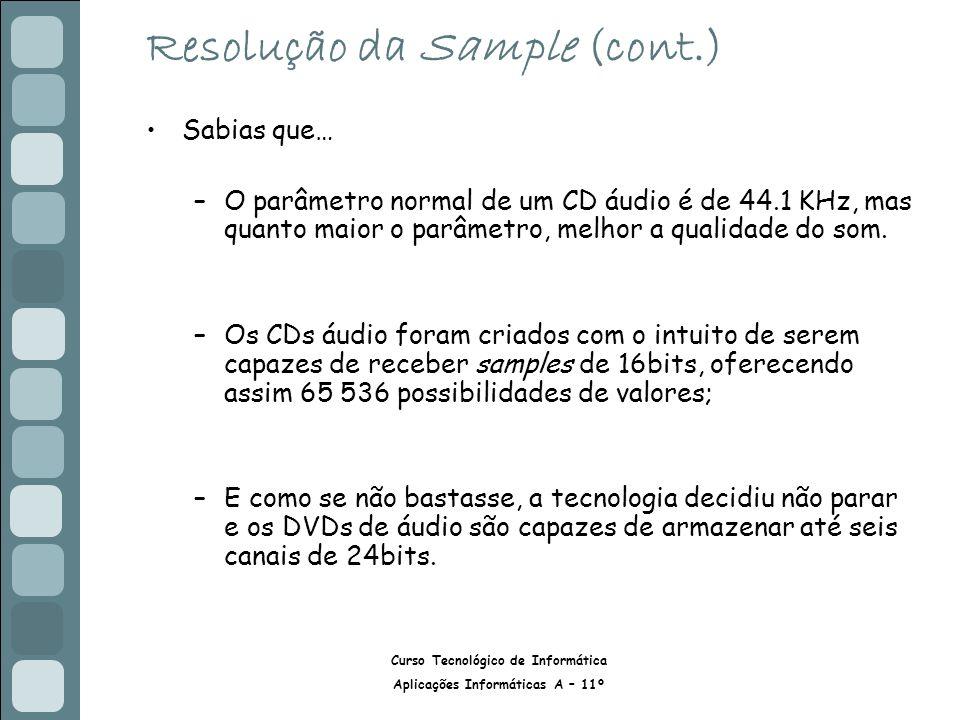 Curso Tecnológico de Informática Aplicações Informáticas A – 11º Resolução da Sample (cont.) Sabias que… –O parâmetro normal de um CD áudio é de 44.1 KHz, mas quanto maior o parâmetro, melhor a qualidade do som.
