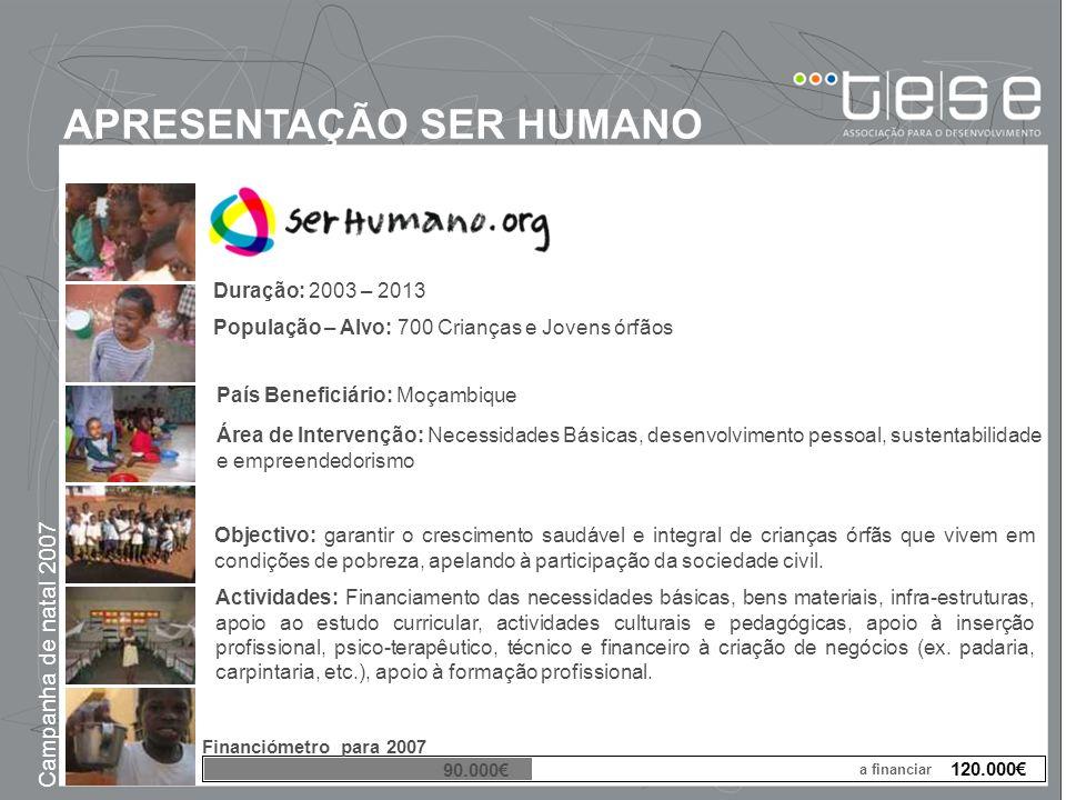 APRESENTAÇÃO SER HUMANO Campanha de natal 2007 Duração: 2003 – 2013 População – Alvo: 700 Crianças e Jovens órfãos País Beneficiário: Moçambique Área