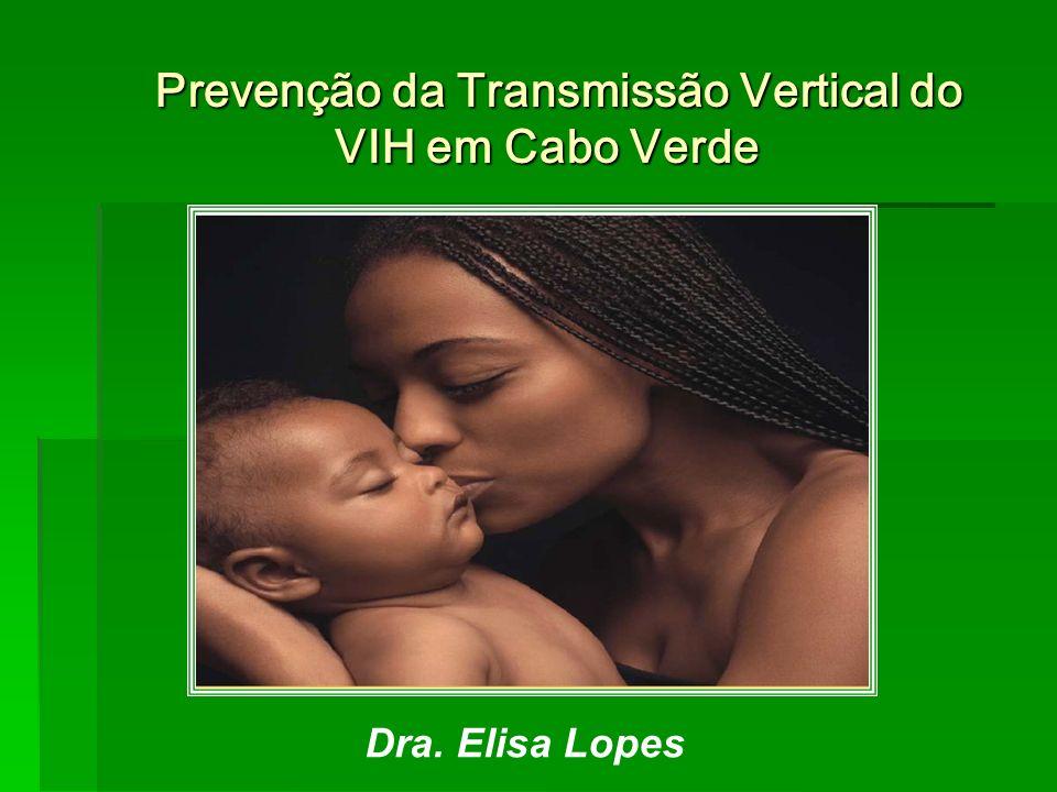 Prevenção da Transmissão Vertical do VIH em Cabo Verde Prevenção da Transmissão Vertical do VIH em Cabo Verde Dra. Elisa Lopes