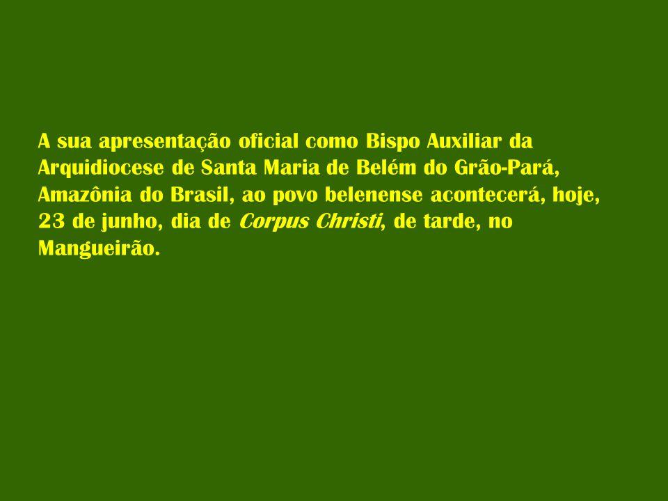 A sua apresentação oficial como Bispo Auxiliar da Arquidiocese de Santa Maria de Belém do Grão-Pará, Amazônia do Brasil, ao povo belenense acontecerá,
