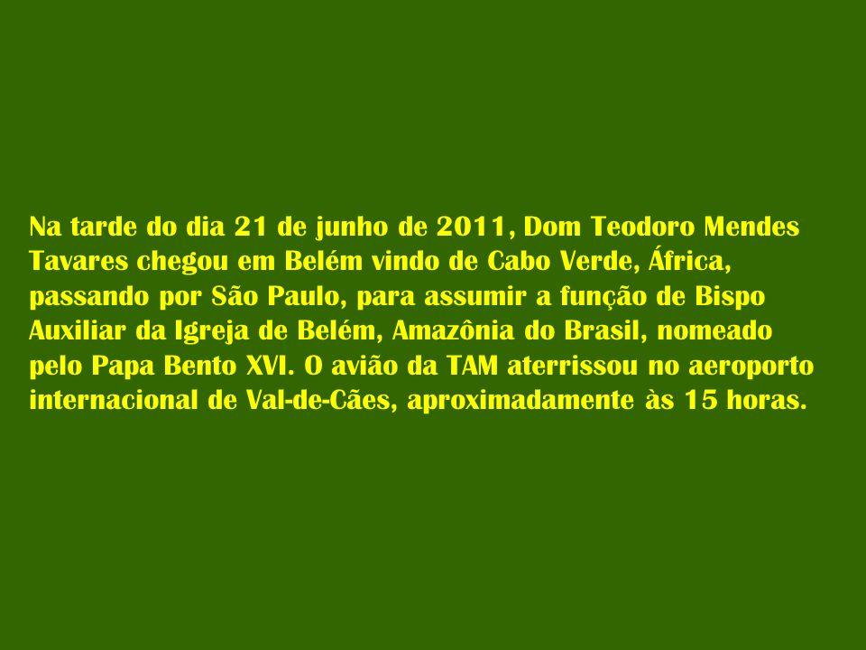 Na tarde do dia 21 de junho de 2011, Dom Teodoro Mendes Tavares chegou em Belém vindo de Cabo Verde, África, passando por São Paulo, para assumir a fu