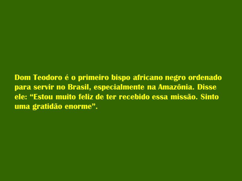 Dom Teodoro é o primeiro bispo africano negro ordenado para servir no Brasil, especialmente na Amazônia. Disse ele: Estou muito feliz de ter recebido