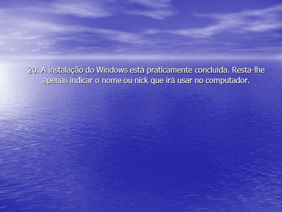 20. A instala ç ão do Windows est á praticamente conclu í da. Resta-lhe apenas indicar o nome ou nick que ir á usar no computador.