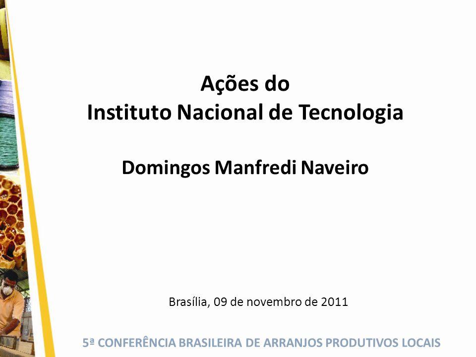 5ª CONFERÊNCIA BRASILEIRA DE ARRANJOS PRODUTIVOS LOCAIS Ações do Instituto Nacional de Tecnologia Domingos Manfredi Naveiro Brasília, 09 de novembro d