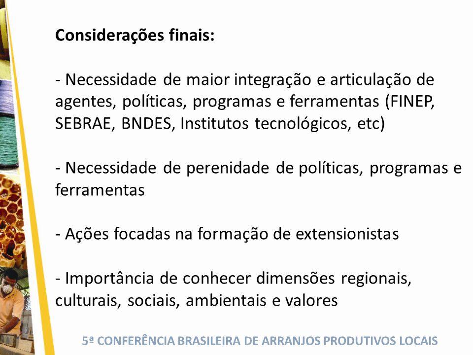 5ª CONFERÊNCIA BRASILEIRA DE ARRANJOS PRODUTIVOS LOCAIS Considerações finais: - Necessidade de maior integração e articulação de agentes, políticas, p