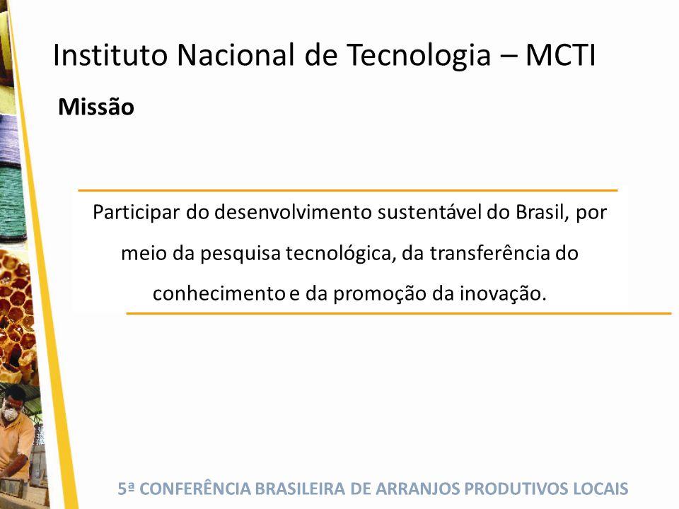 5ª CONFERÊNCIA BRASILEIRA DE ARRANJOS PRODUTIVOS LOCAIS Instituto Nacional de Tecnologia – MCTI Participar do desenvolvimento sustentável do Brasil, p