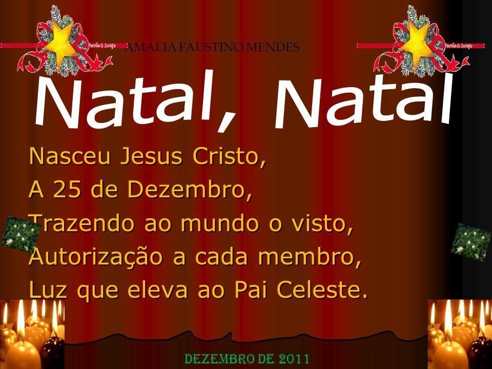 Nasceu Jesus Cristo, A 25 de Dezembro, Trazendo ao mundo o visto, Autorização a cada membro, Luz que eleva ao Pai Celeste. AMALIA FAUSTINO MENDES Deze