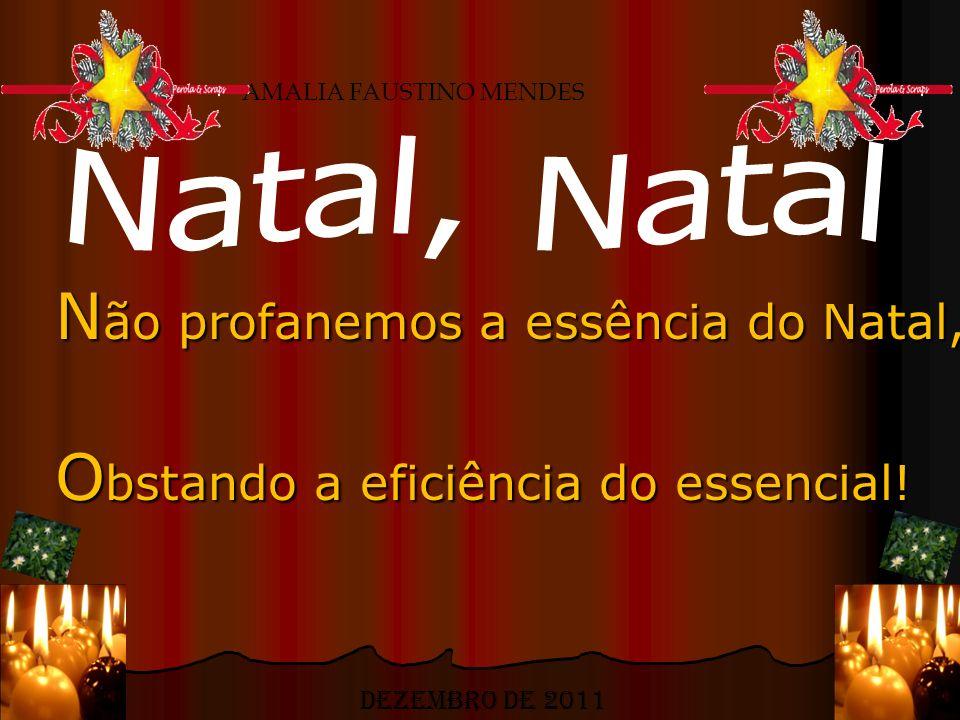 N ão profanemos a essência do Natal, O bstando a eficiência do essencial! AMALIA FAUSTINO MENDES Dezembro de 2011