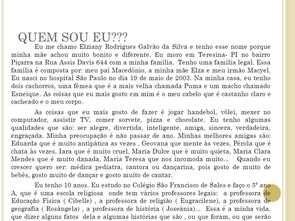 QUEM SOU EU??? Eu me chamo Elziany Rodrigues Galvão da Silva e tenho esse nome porque minha mãe achou muito bonito e diferente. Eu moro em Teresina- P