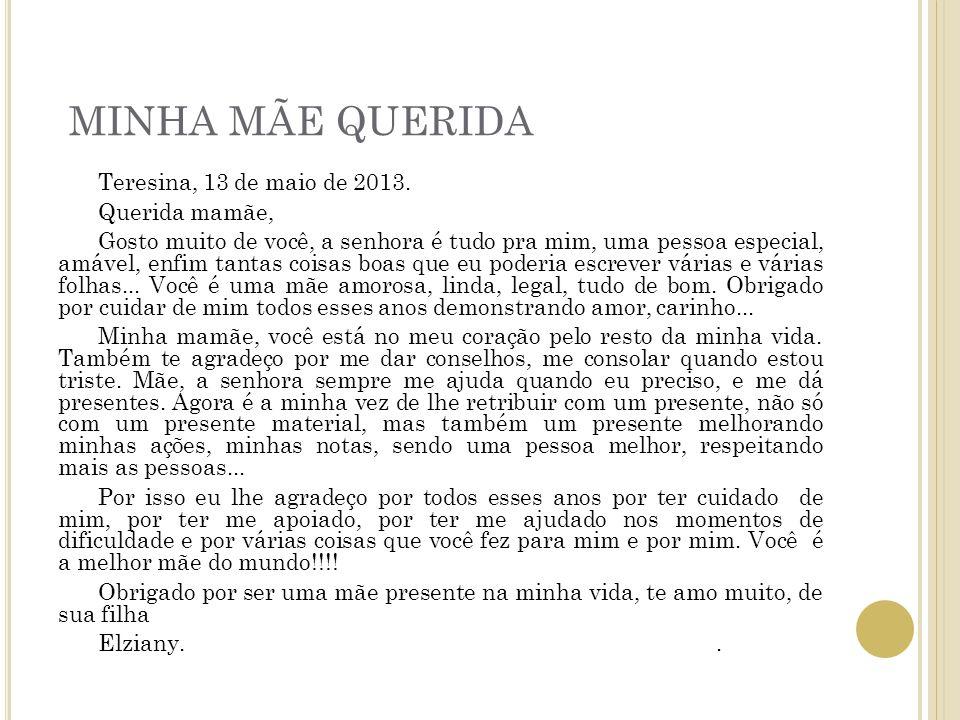 MINHA MÃE QUERIDA Teresina, 13 de maio de 2013. Querida mamãe, Gosto muito de você, a senhora é tudo pra mim, uma pessoa especial, amável, enfim tanta