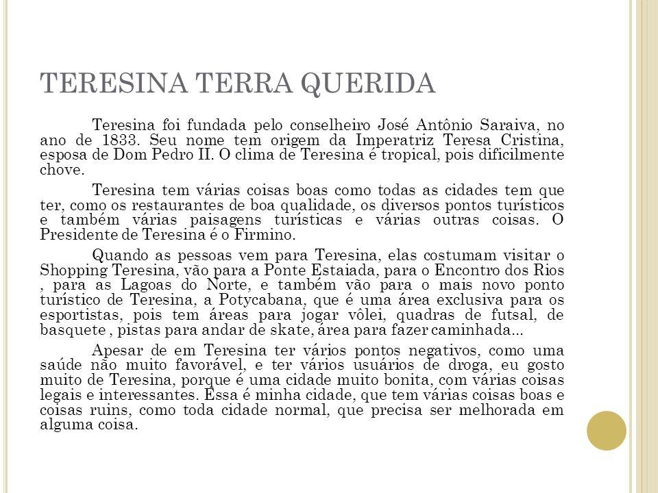 TERESINA TERRA QUERIDA Teresina foi fundada pelo conselheiro José Antônio Saraiva, no ano de 1833. Seu nome tem origem da Imperatriz Teresa Cristina,