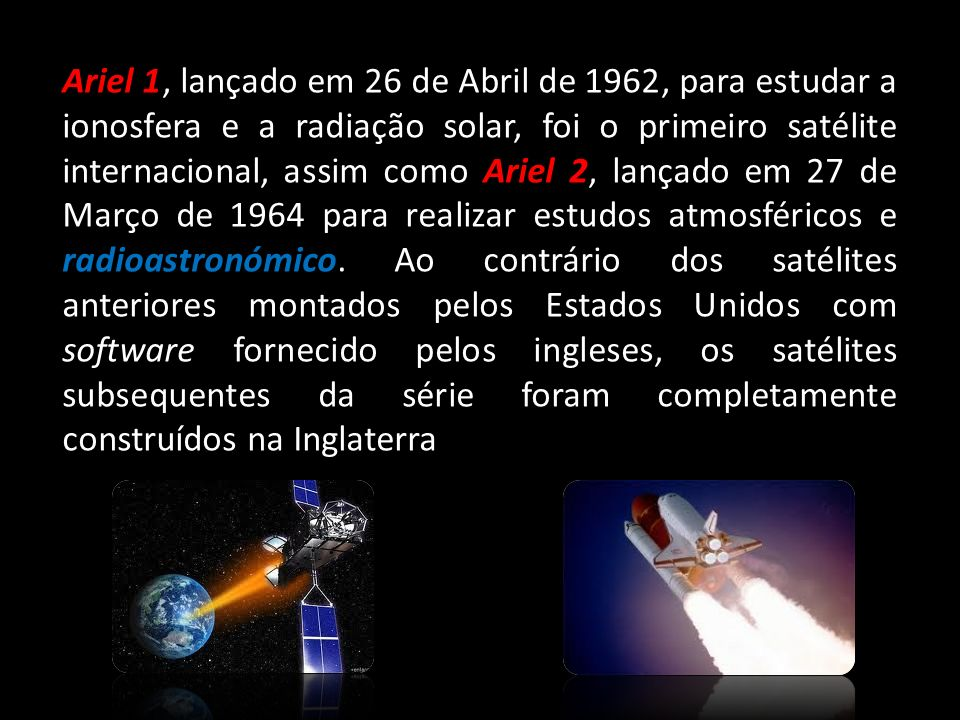 Ariel 1, lançado em 26 de Abril de 1962, para estudar a ionosfera e a radiação solar, foi o primeiro satélite internacional, assim como Ariel 2, lança